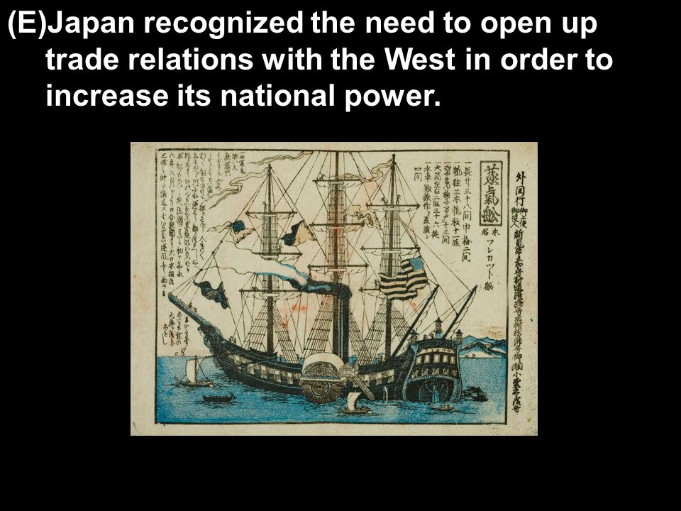 (E)Japan recognized the need to open up trade relations with the West in order to increase its national power.