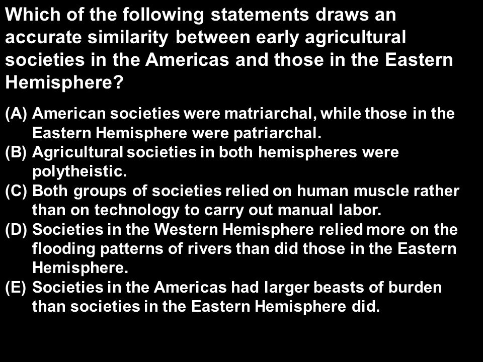Which of the following statements draws an accurate similarity between early agricultural societies in the Americas and those in the Eastern Hemisphere