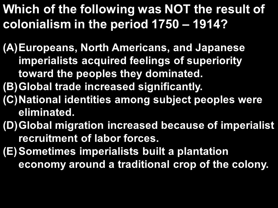 Which of the following was NOT the result of colonialism in the period 1750 – 1914