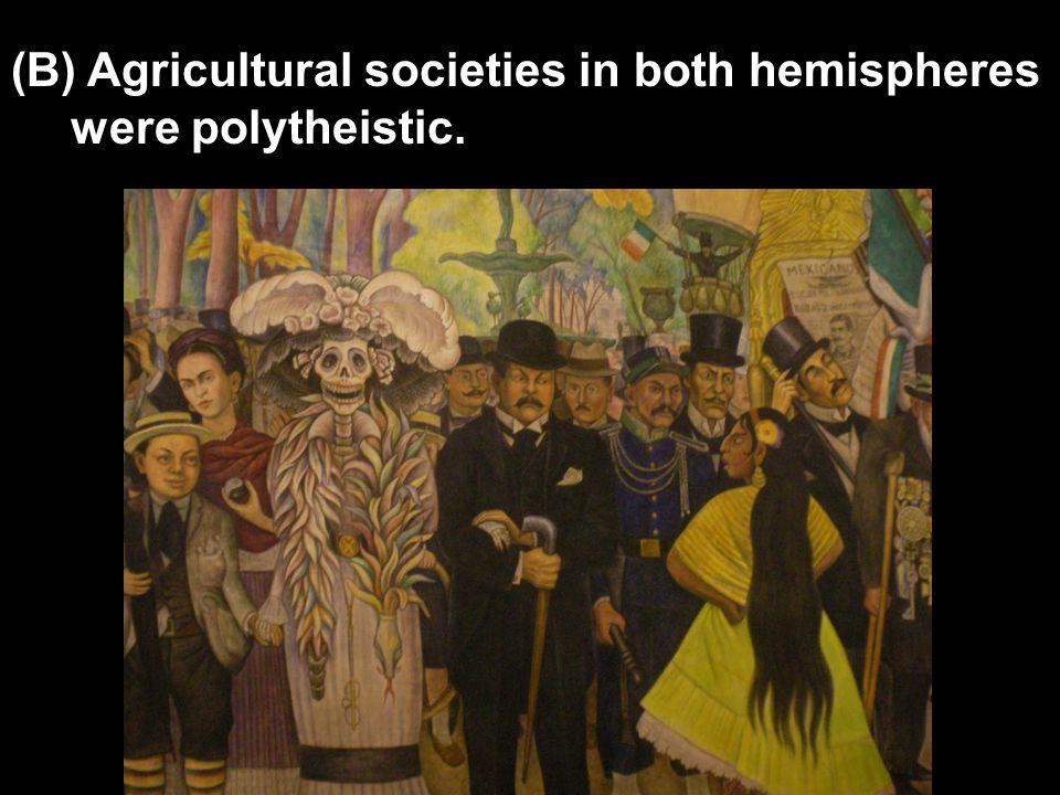 (B) Agricultural societies in both hemispheres were polytheistic.
