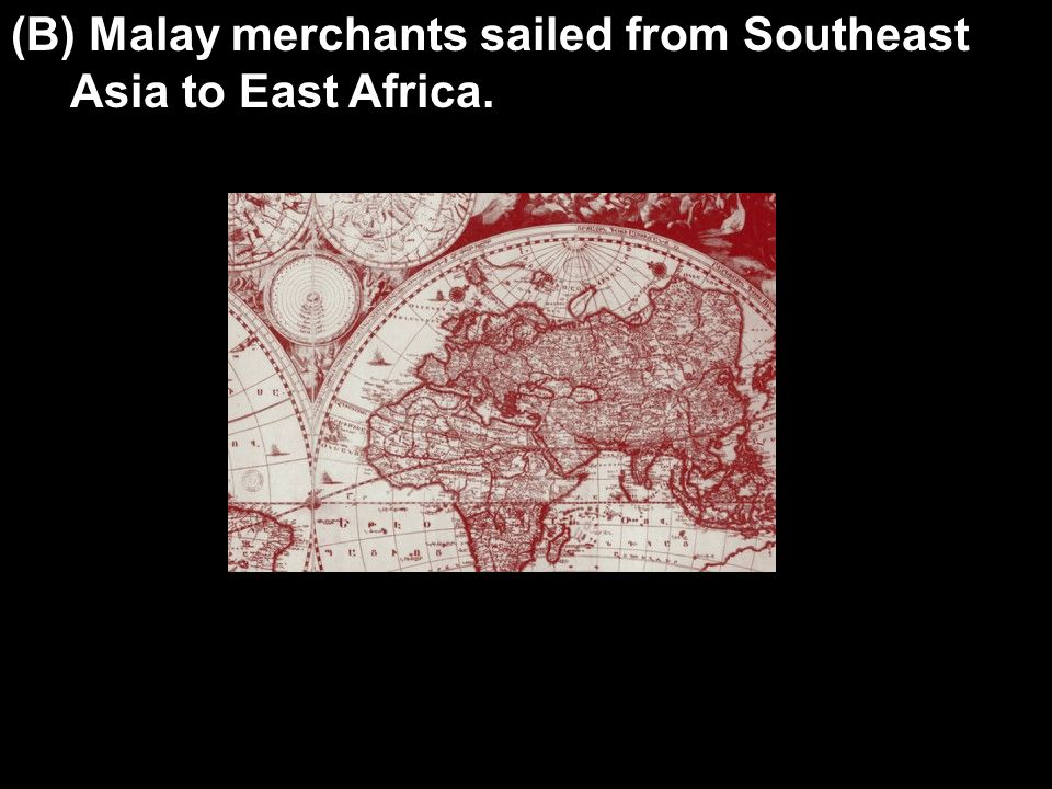 (B) Malay merchants sailed from Southeast Asia to East Africa.