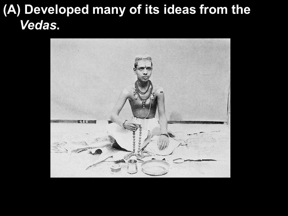(A) Developed many of its ideas from the Vedas.