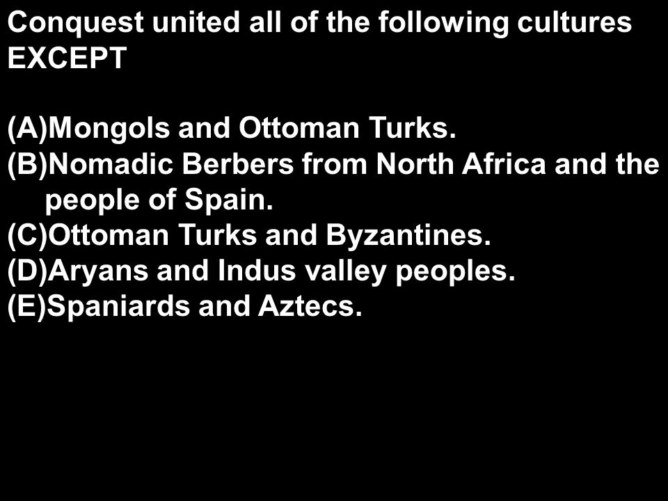 Conquest united all of the following cultures EXCEPT