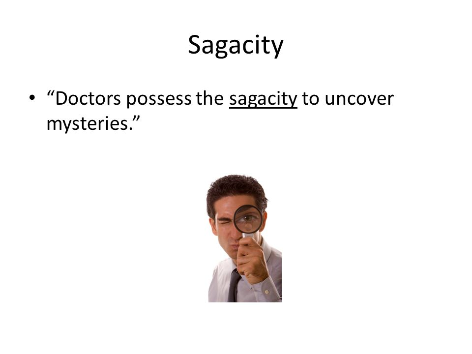 Sagacity Doctors possess the sagacity to uncover mysteries.