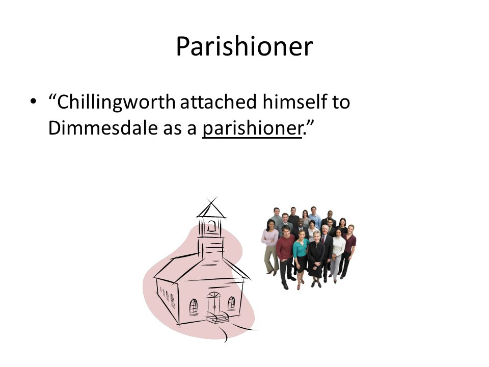 Parishioner Chillingworth attached himself to Dimmesdale as a parishioner.