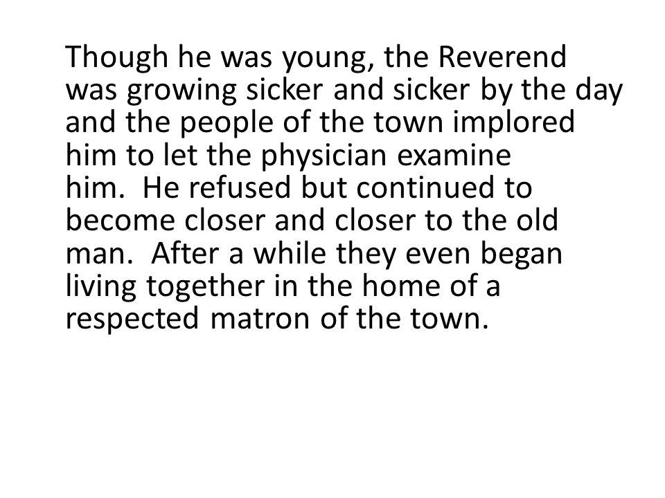 Though he was young, the Reverend was growing sicker and sicker by the day and the people of the town implored him to let the physician examine him. He refused but continued to become closer and closer to the old man. After a while they even began living together in the home of a respected matron of the town.