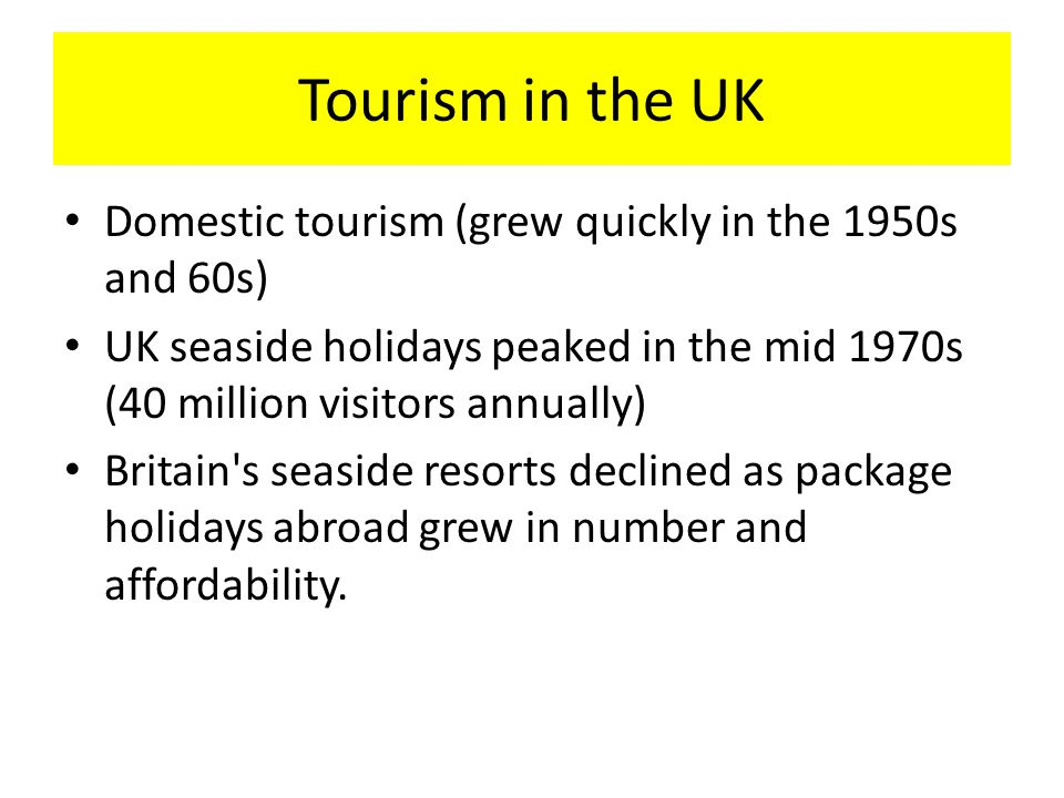 Tourism in the UK Domestic tourism (grew quickly in the 1950s and 60s)