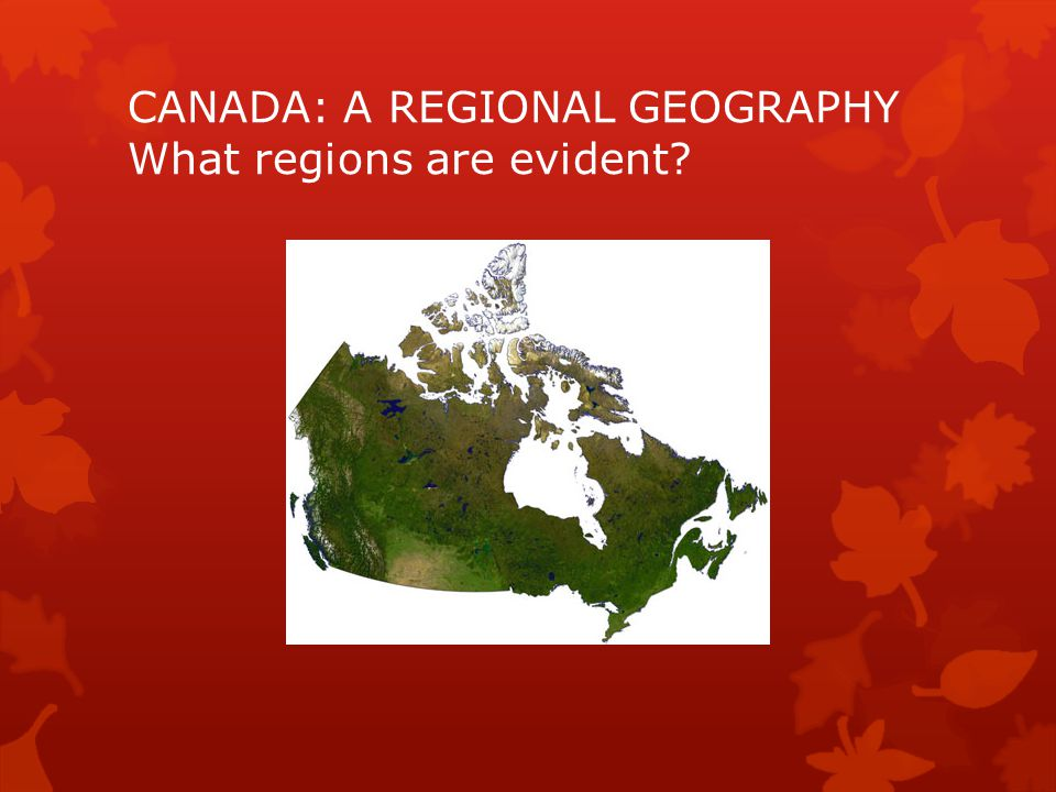 CANADA: A REGIONAL GEOGRAPHY What regions are evident
