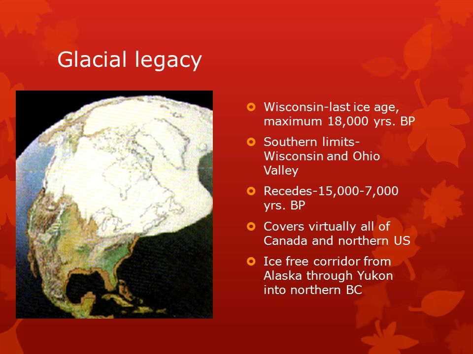 Glacial legacy Wisconsin-last ice age, maximum 18,000 yrs. BP