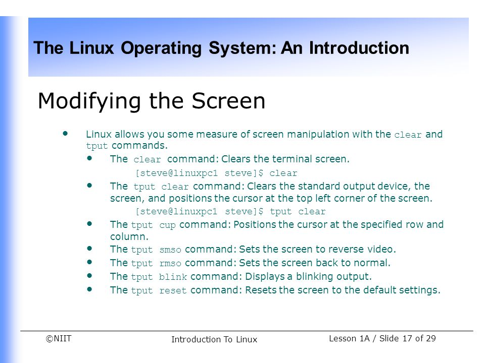Modifying the Screen Linux allows you some measure of screen manipulation with the clear and tput commands.