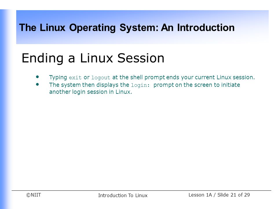 Ending a Linux Session Typing exit or logout at the shell prompt ends your current Linux session.