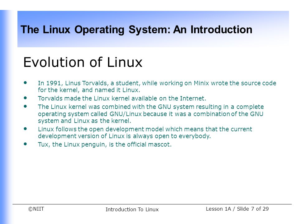 Evolution of Linux In 1991, Linus Torvalds, a student, while working on Minix wrote the source code for the kernel, and named it Linux.