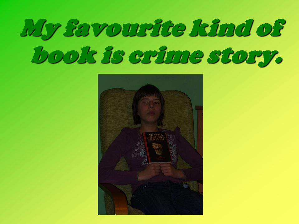 My favourite kind of book is crime story.
