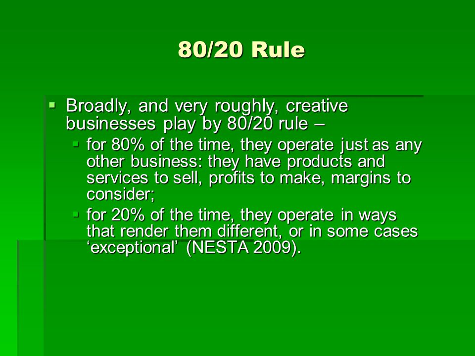 80/20 Rule Broadly, and very roughly, creative businesses play by 80/20 rule –