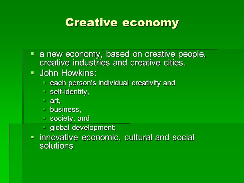 Creative economy a new economy, based on creative people, creative industries and creative cities. John Howkins: