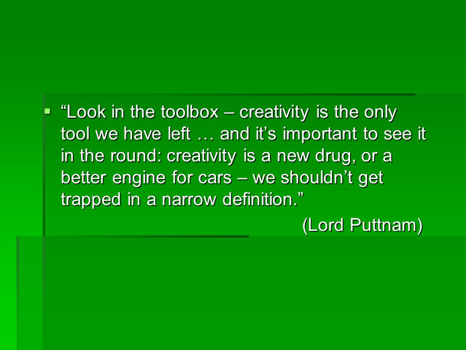 Look in the toolbox – creativity is the only tool we have left … and it's important to see it in the round: creativity is a new drug, or a better engine for cars – we shouldn't get trapped in a narrow definition.