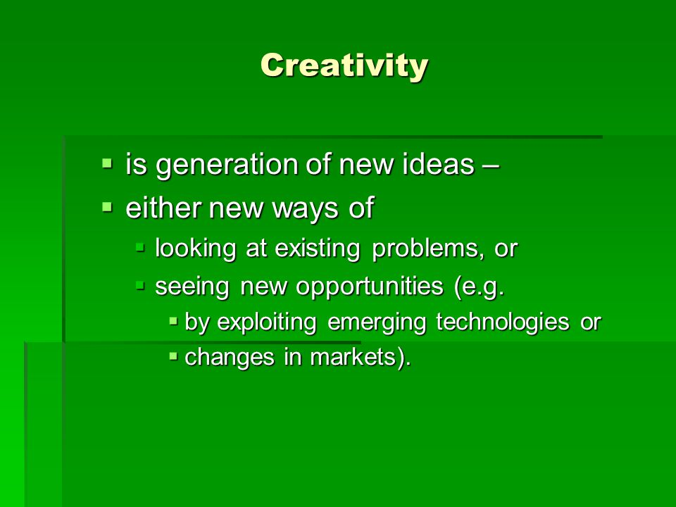 Creativity is generation of new ideas – either new ways of