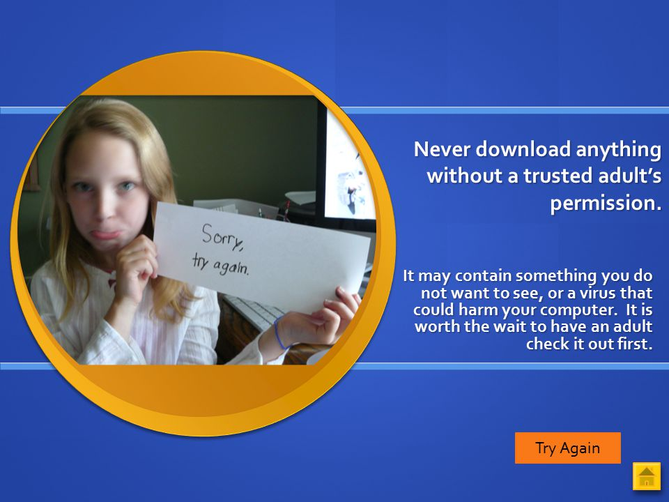 Never download anything without a trusted adult's permission.