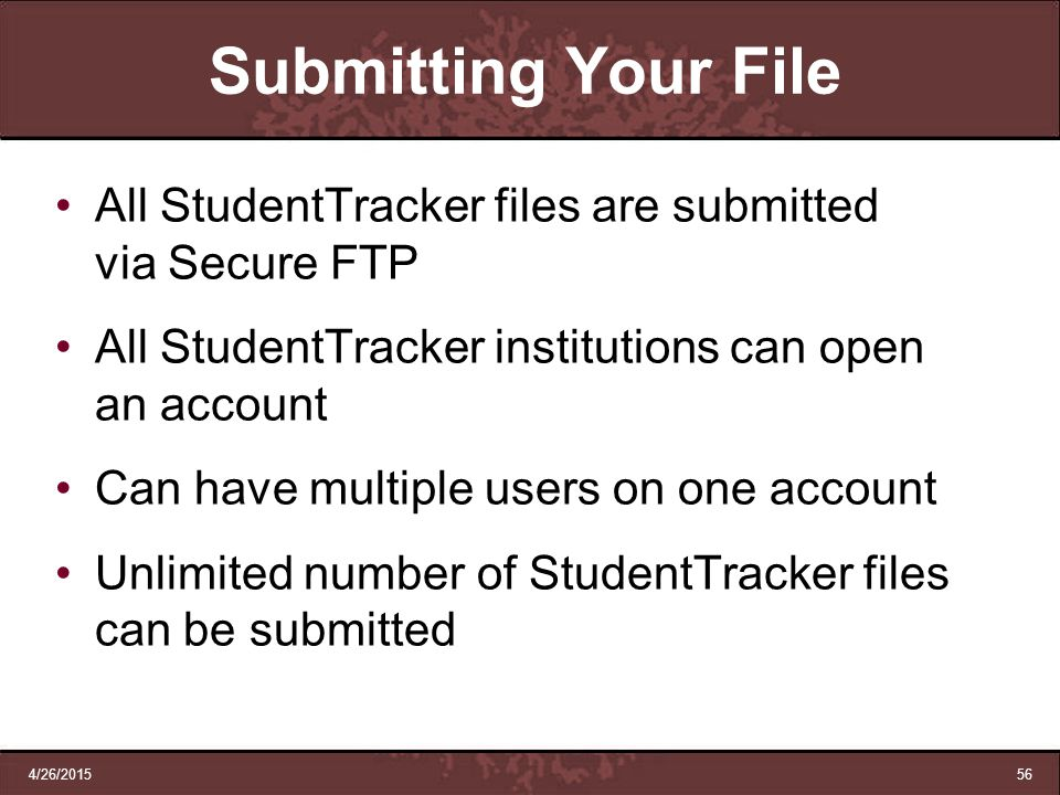 Submitting Your File All StudentTracker files are submitted via Secure FTP. All StudentTracker institutions can open an account.