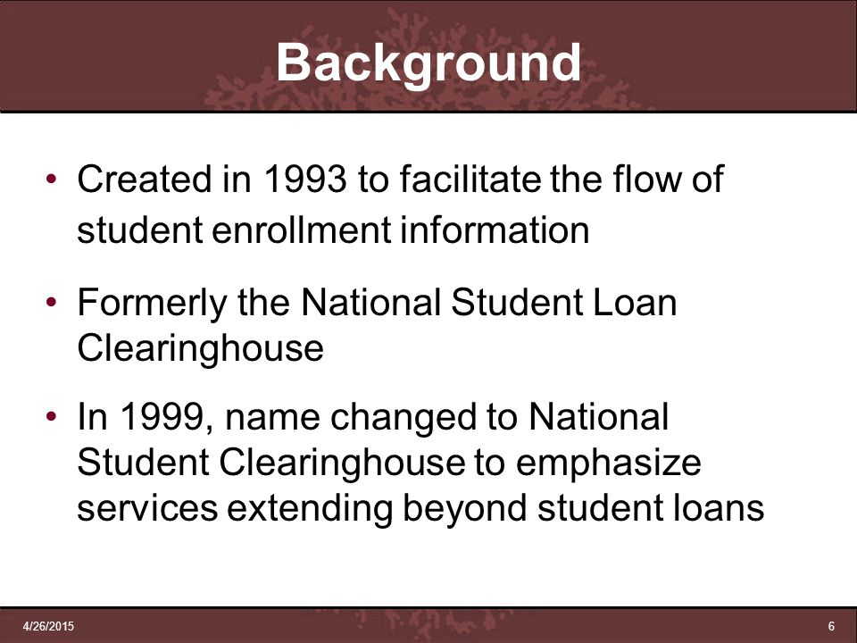 Background Created in 1993 to facilitate the flow of student enrollment information. Formerly the National Student Loan Clearinghouse.