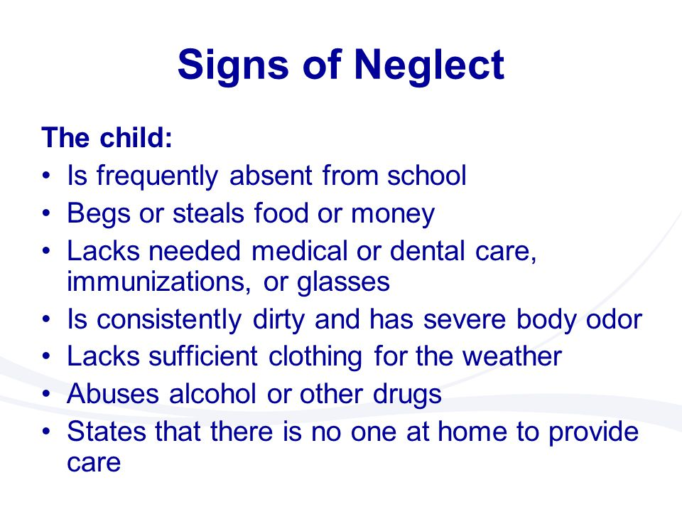 Signs of Neglect The child: Is frequently absent from school