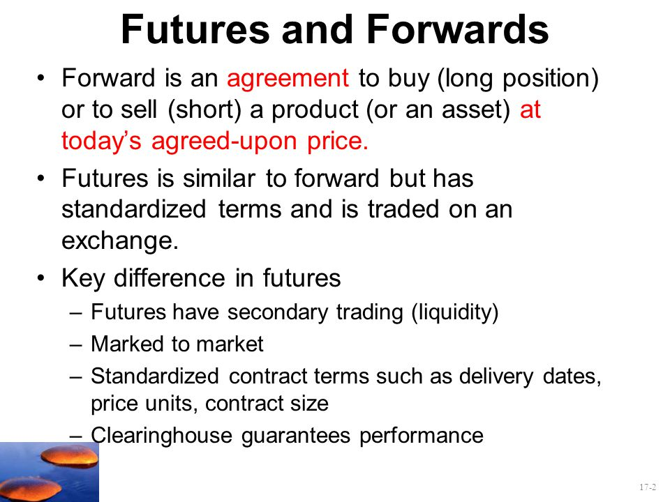 Futures and Forwards Forward is an agreement to buy (long position) or to sell (short) a product (or an asset) at today's agreed-upon price.