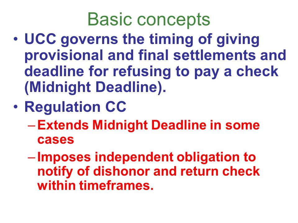 Basic concepts UCC governs the timing of giving provisional and final settlements and deadline for refusing to pay a check (Midnight Deadline).