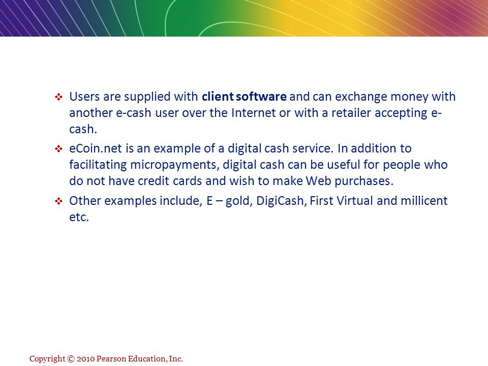 Users are supplied with client software and can exchange money with another e-cash user over the Internet or with a retailer accepting e-cash.