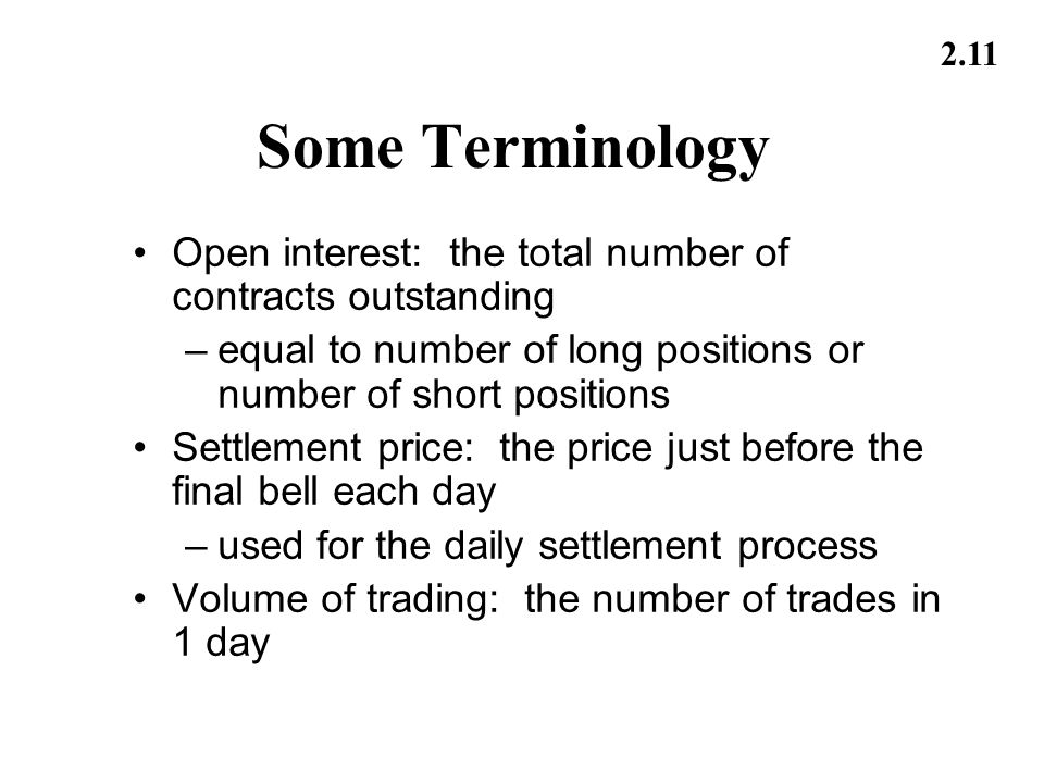 Some Terminology Open interest: the total number of contracts outstanding. equal to number of long positions or number of short positions.