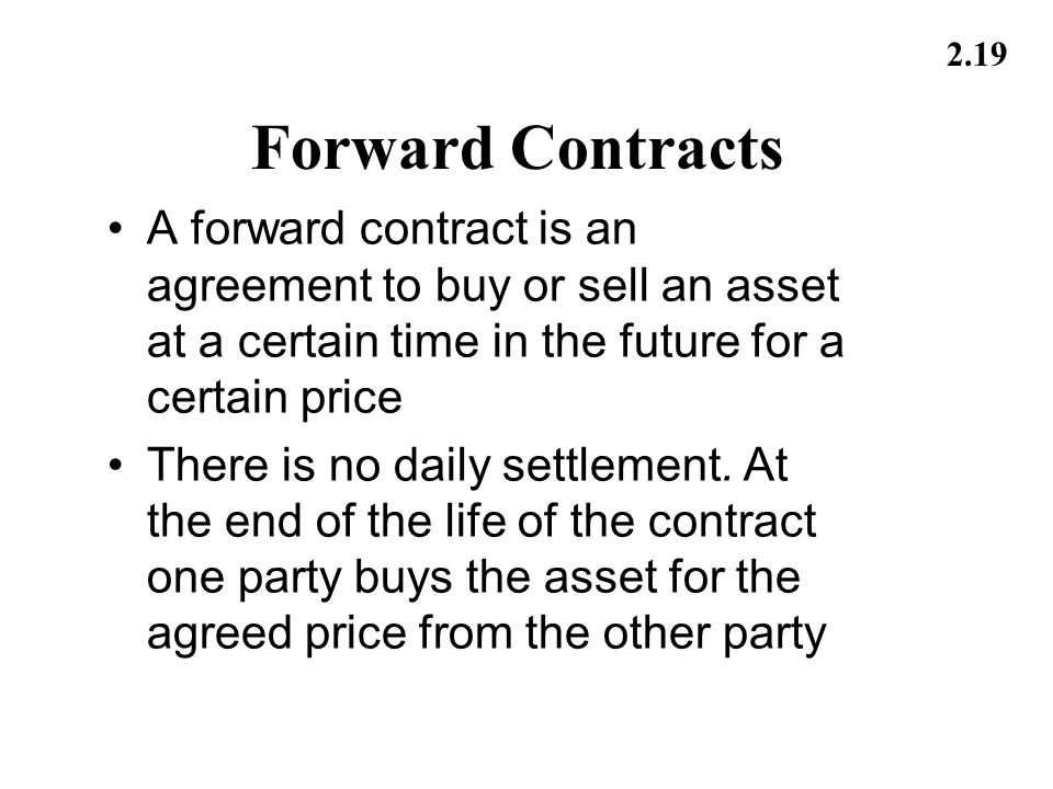 Forward Contracts A forward contract is an agreement to buy or sell an asset at a certain time in the future for a certain price.