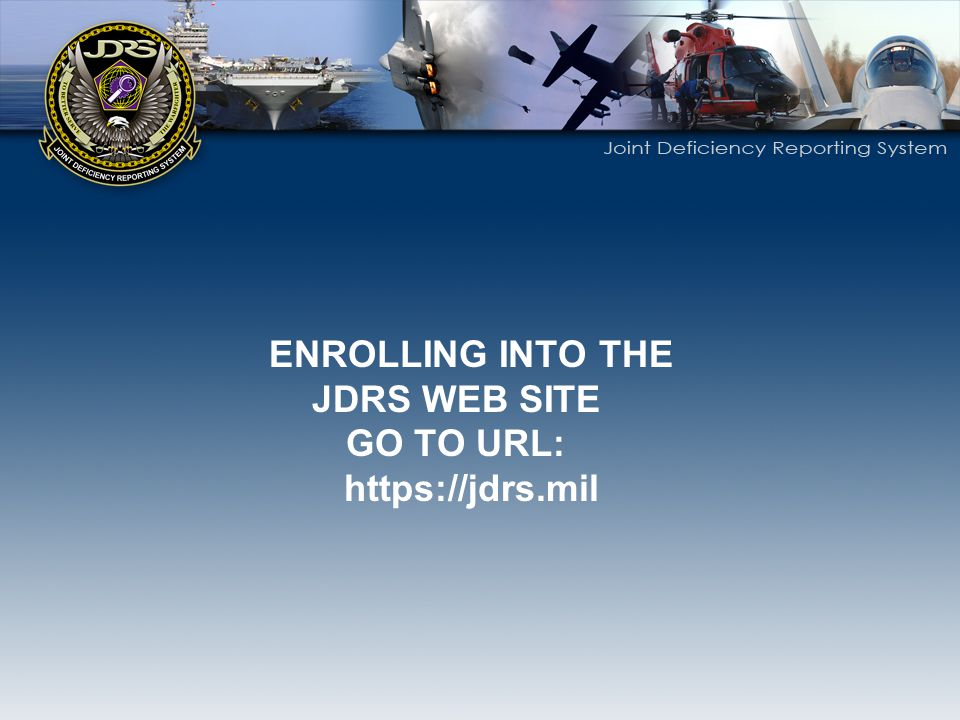 ENROLLING INTO THE JDRS WEB SITE GO TO URL: https://jdrs.mil