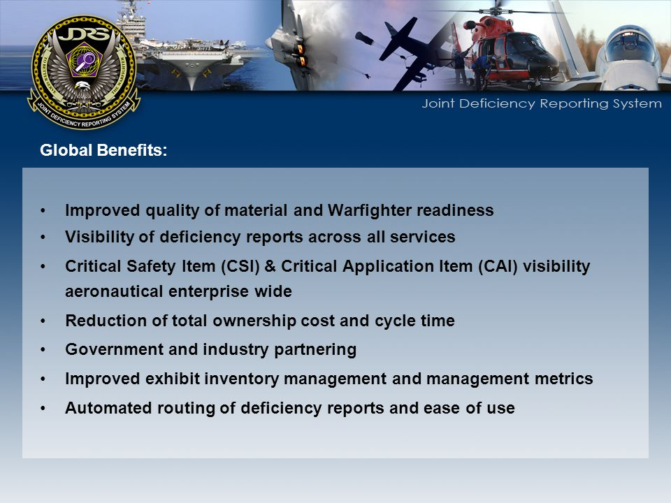 Global Benefits: Improved quality of material and Warfighter readiness. Visibility of deficiency reports across all services.