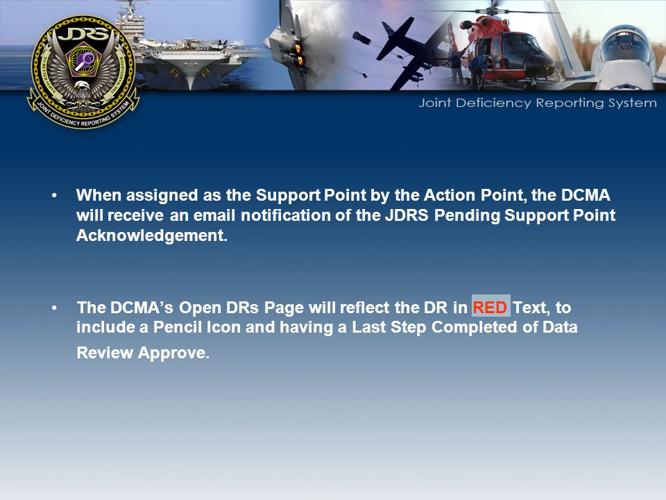 When assigned as the Support Point by the Action Point, the DCMA will receive an email notification of the JDRS Pending Support Point Acknowledgement.