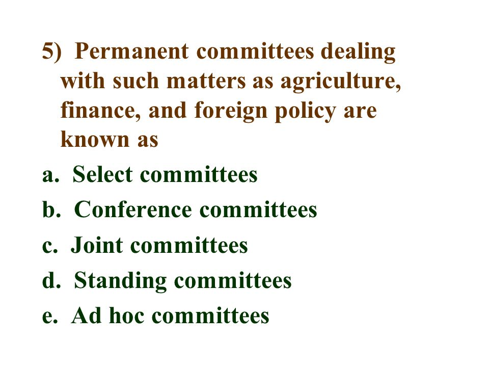 5) Permanent committees dealing with such matters as agriculture, finance, and foreign policy are known as a.