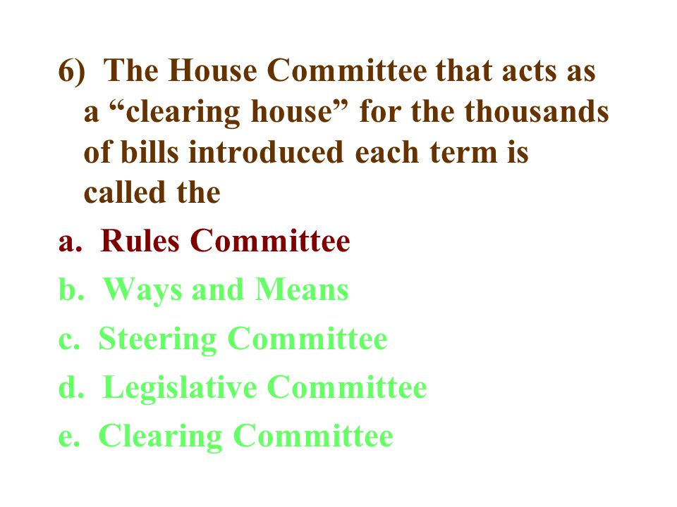 6) The House Committee that acts as a clearing house for the thousands of bills introduced each term is called the a.