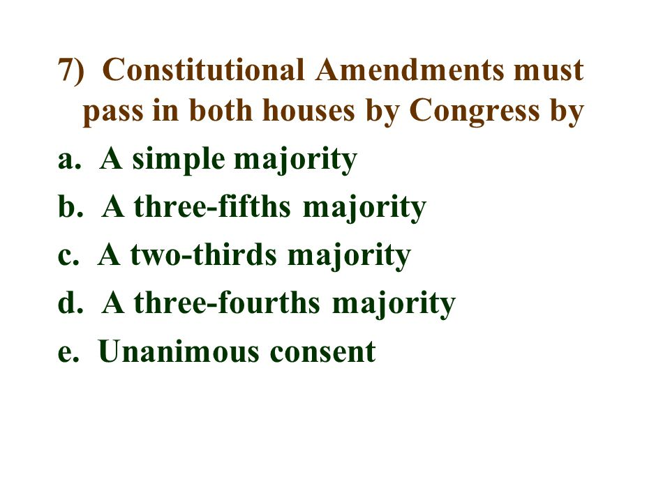 7) Constitutional Amendments must pass in both houses by Congress by a