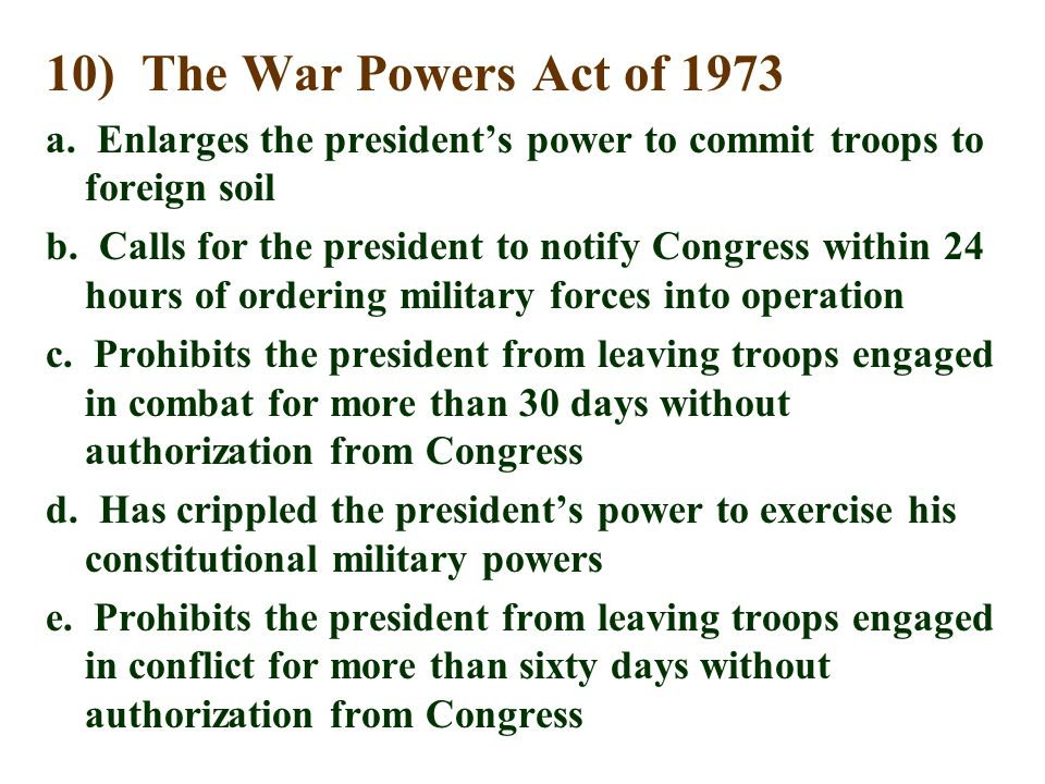 10) The War Powers Act of 1973 a. Enlarges the president's power to commit troops to foreign soil.