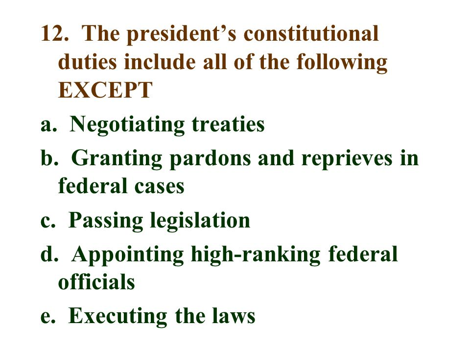 12. The president's constitutional duties include all of the following EXCEPT a.