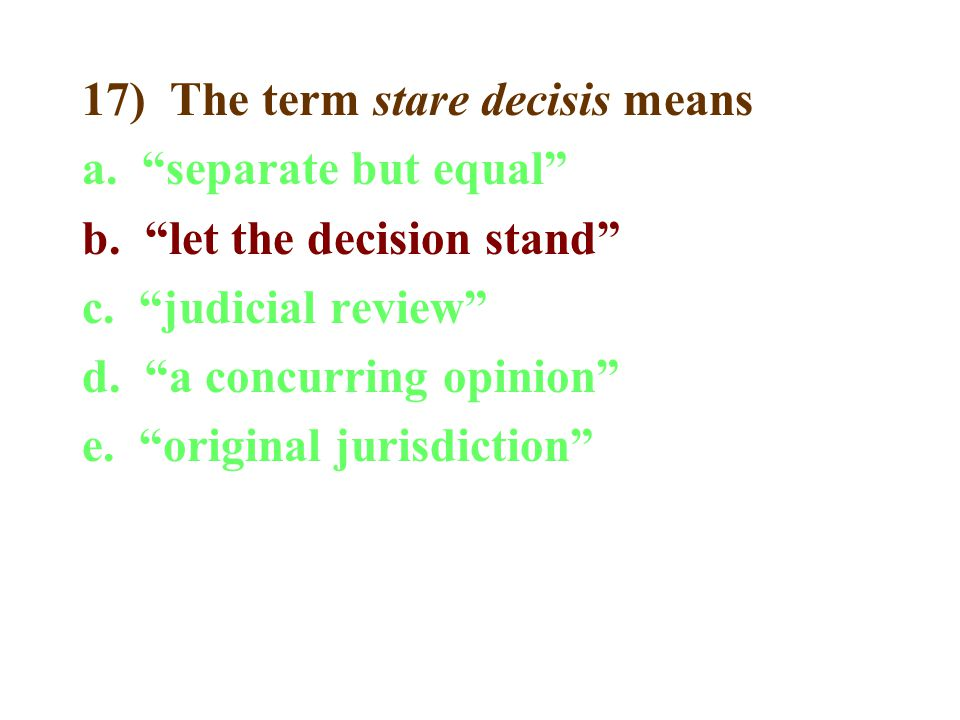 17) The term stare decisis means a. separate but equal b