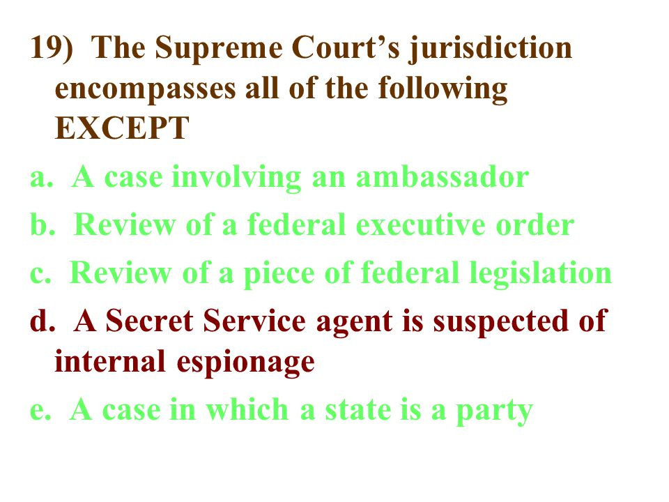 19) The Supreme Court's jurisdiction encompasses all of the following EXCEPT a.