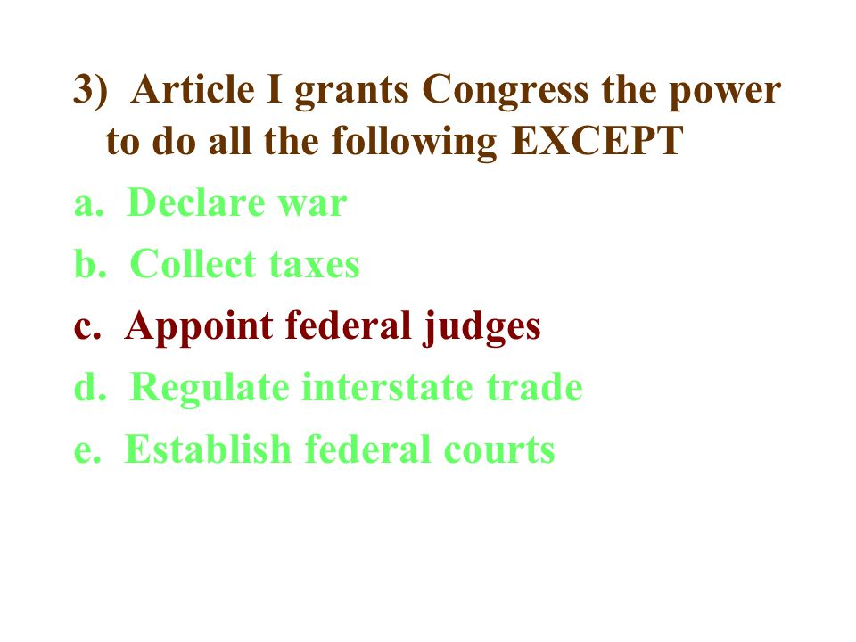 3) Article I grants Congress the power to do all the following EXCEPT a.