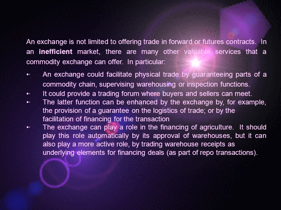 An exchange is not limited to offering trade in forward or futures contracts. In an inefficient market, there are many other valuable services that a commodity exchange can offer. In particular: