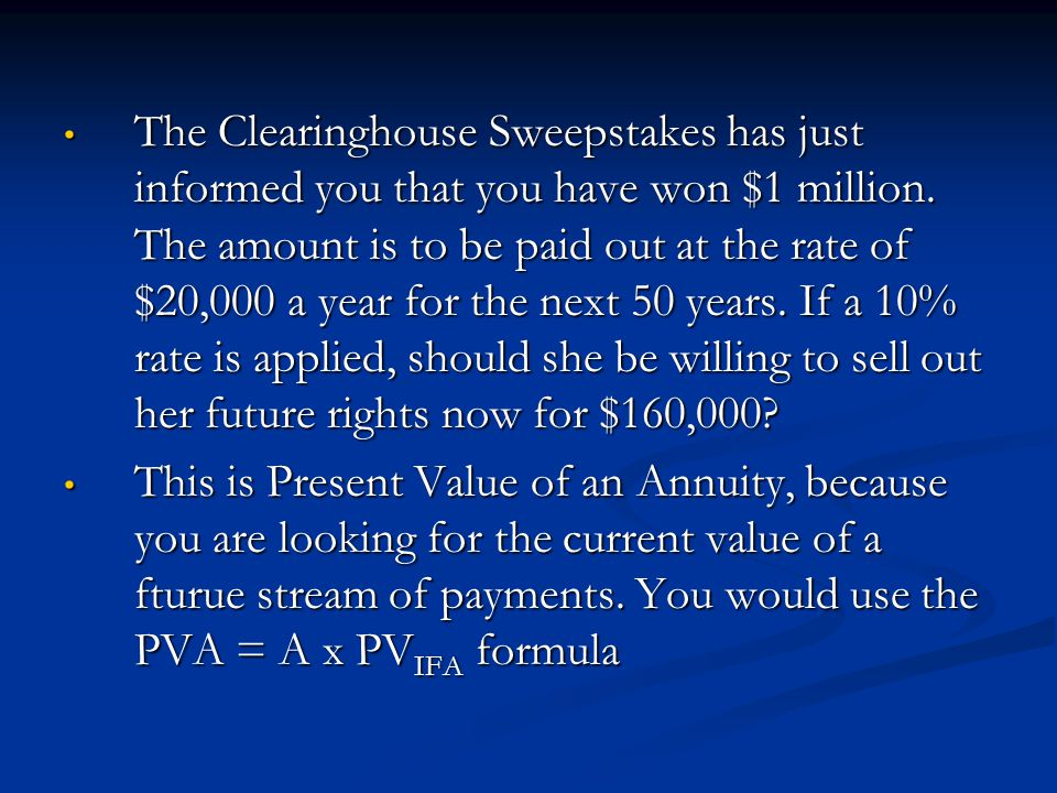 The Clearinghouse Sweepstakes has just informed you that you have won $1 million. The amount is to be paid out at the rate of $20,000 a year for the next 50 years. If a 10% rate is applied, should she be willing to sell out her future rights now for $160,000