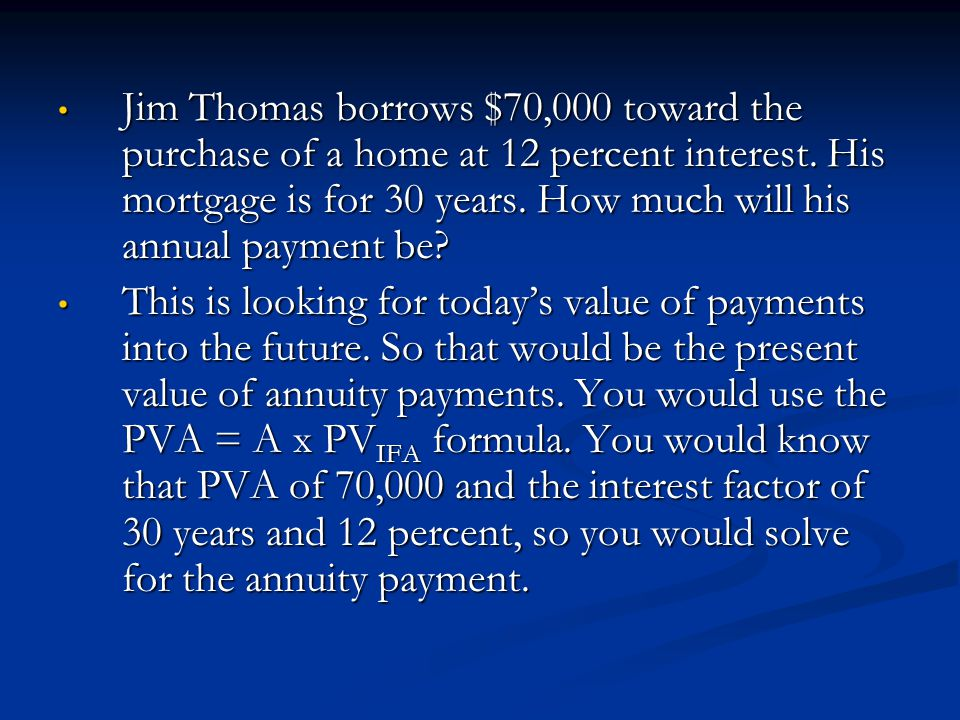 Jim Thomas borrows $70,000 toward the purchase of a home at 12 percent interest. His mortgage is for 30 years. How much will his annual payment be
