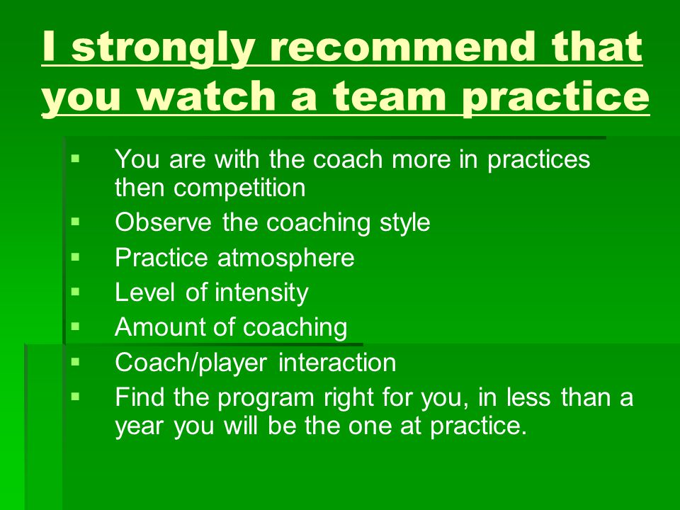 I strongly recommend that you watch a team practice