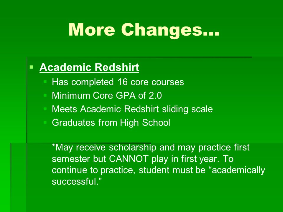 More Changes… Academic Redshirt Has completed 16 core courses