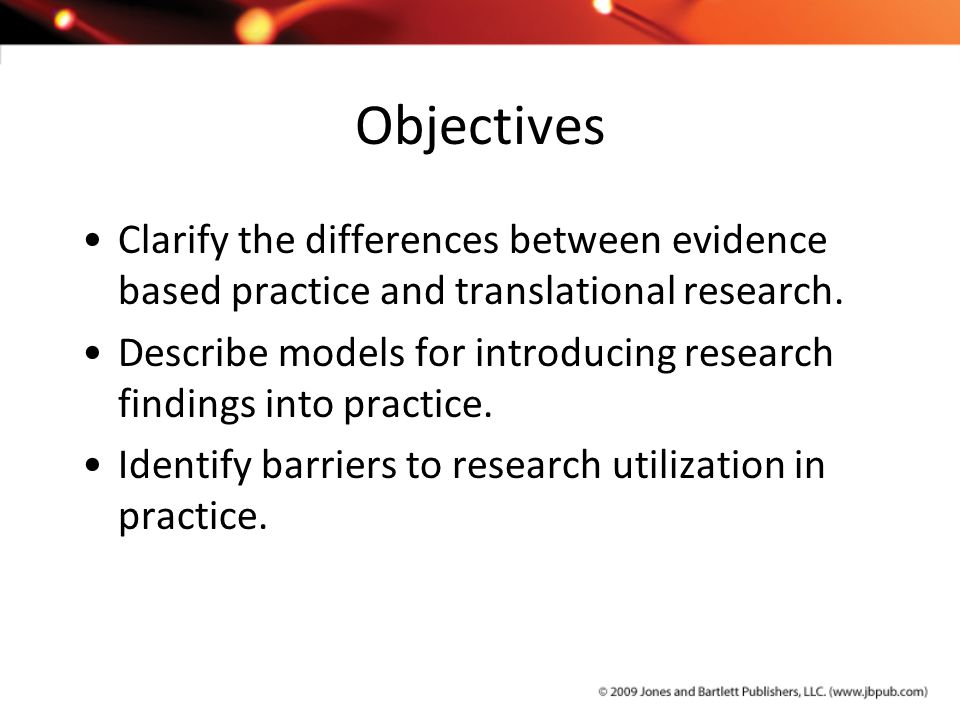 Objectives Clarify the differences between evidence based practice and translational research.
