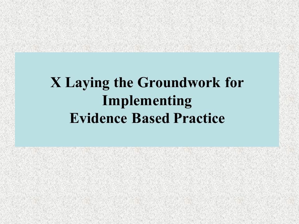 X Laying the Groundwork for Implementing Evidence Based Practice