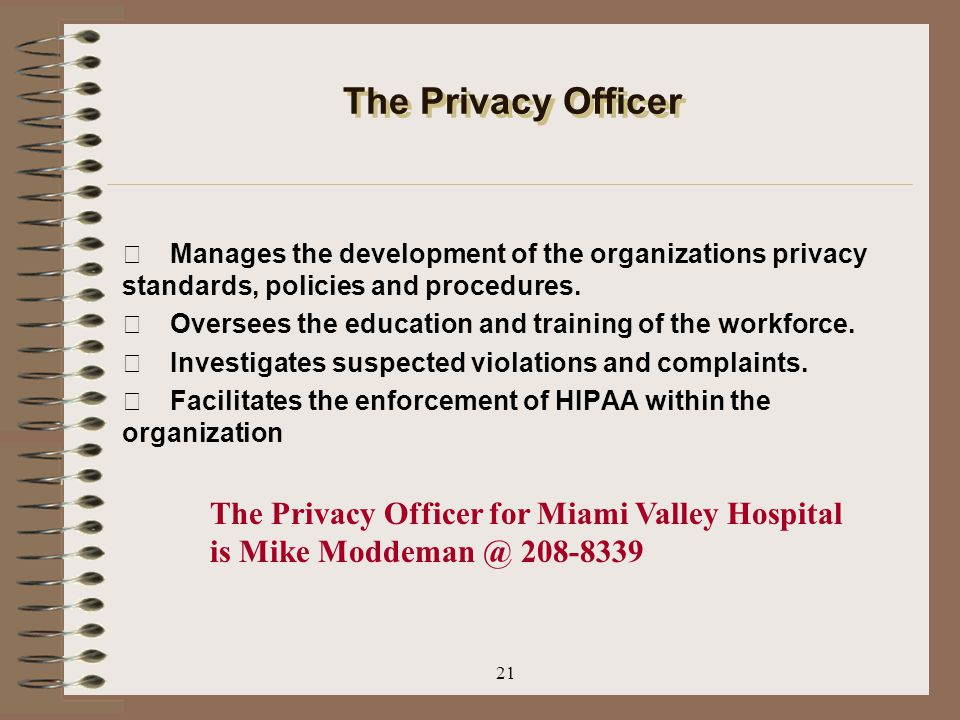 The Privacy Officer  Manages the development of the organizations privacy standards, policies and procedures.