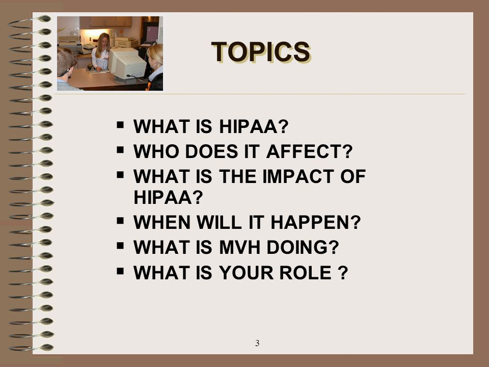 TOPICS WHAT IS HIPAA WHO DOES IT AFFECT WHAT IS THE IMPACT OF HIPAA